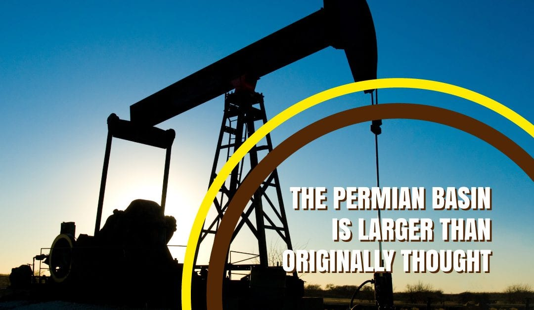 The Permian Basin is Bigger Than Originally Thought