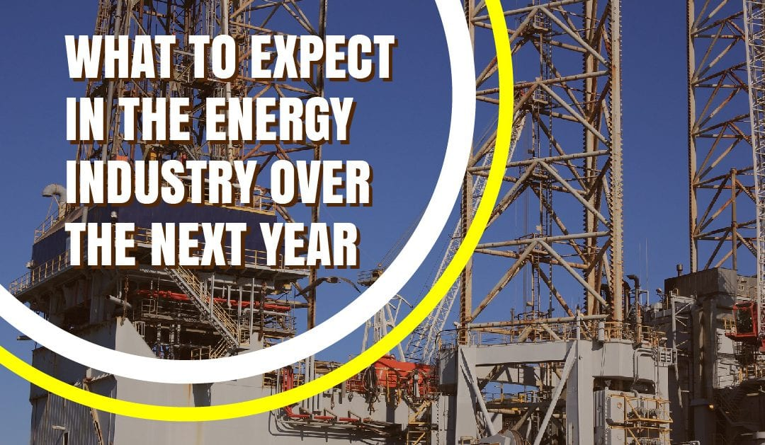 What to Expect in the Energy Industry Over the Next Year