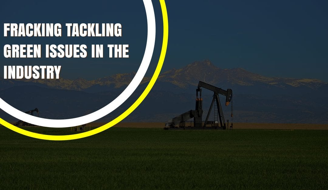 Fracking Tackling Green Issues in the Industry