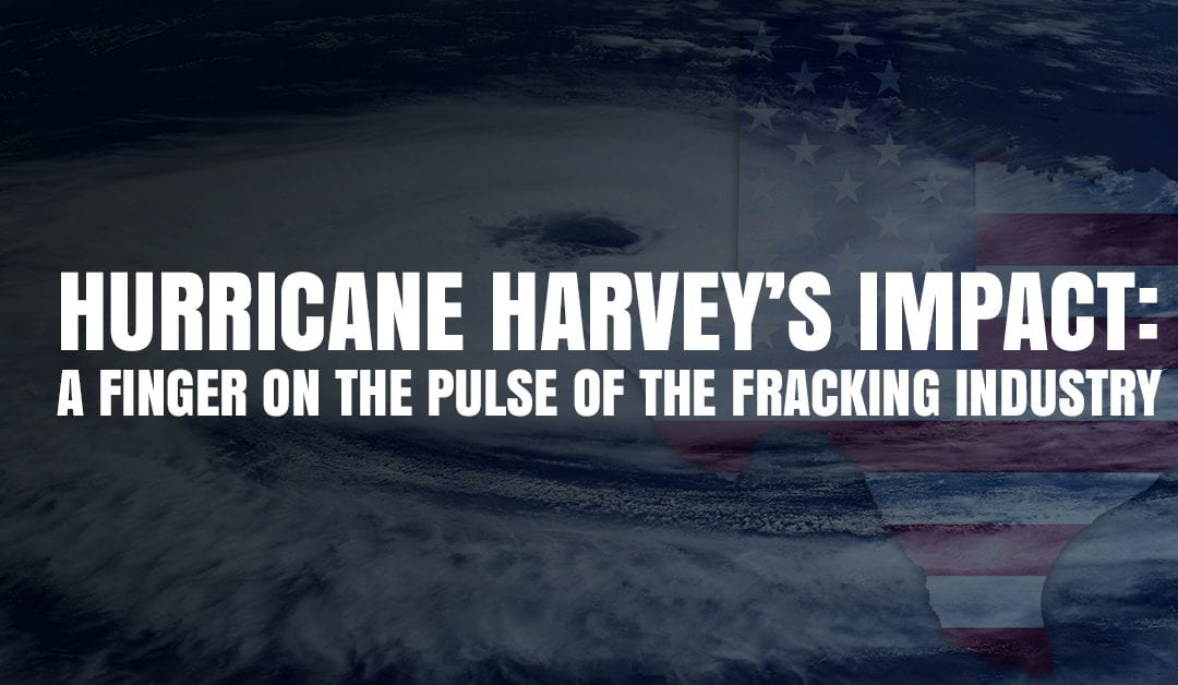 Hurricane Harvey's Impact: A Finger On The Pulse Of The Fracking Industry