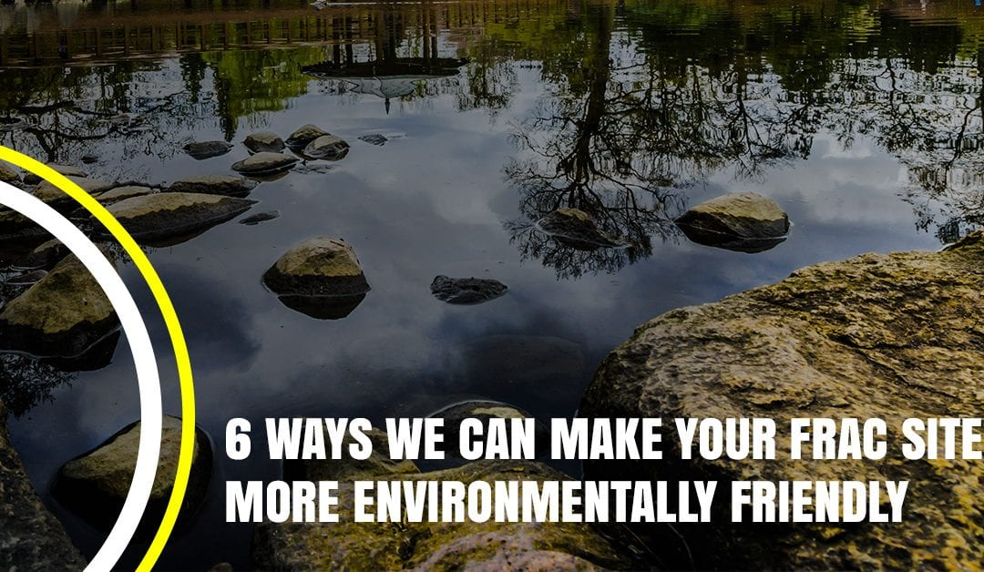 6 Ways We Can Make Your Frac Site More Environmentally Friendly